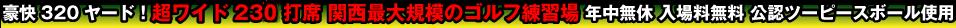 豪快320ヤード!超ワイド230打席 関西最大規模のゴルフ練習場 年中無休 入場料無料 公認ツーピースボール使用